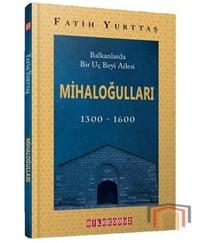 Mihaloğulları: Balkanlarda Bir Uç Beyi Ailesi 1300 - 1600